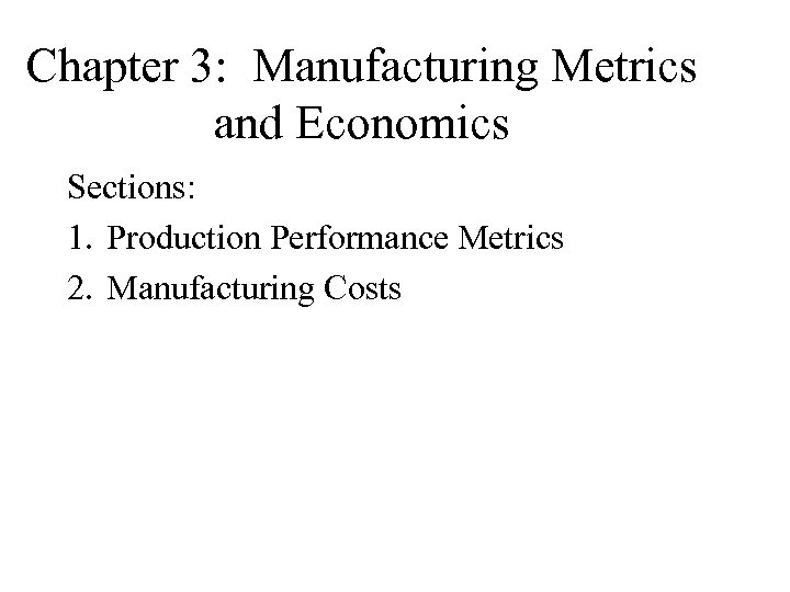Chapter 3: Manufacturing Metrics and Economics Sections: 1. Production Performance Metrics 2. Manufacturing Costs