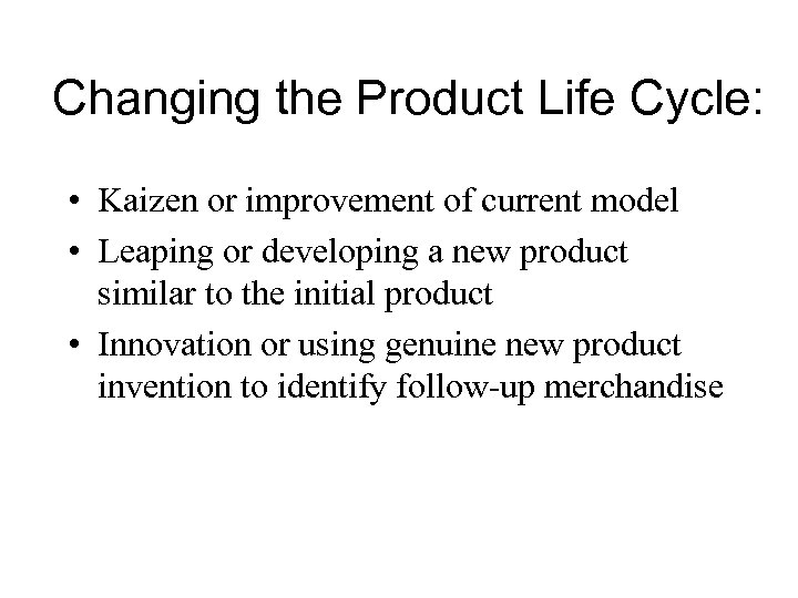 Changing the Product Life Cycle: • Kaizen or improvement of current model • Leaping