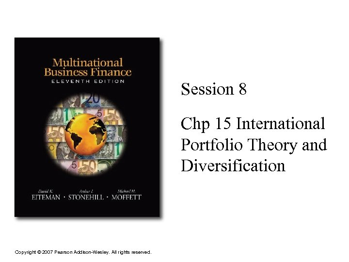 Session 8 Chp 15 International Portfolio Theory and Diversification Copyright © 2007 Pearson Addison-Wesley.