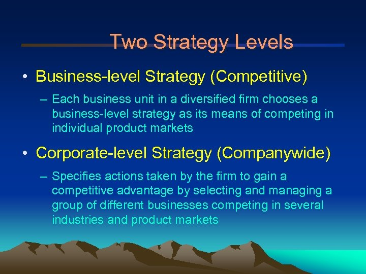 Two Strategy Levels • Business-level Strategy (Competitive) – Each business unit in a diversified