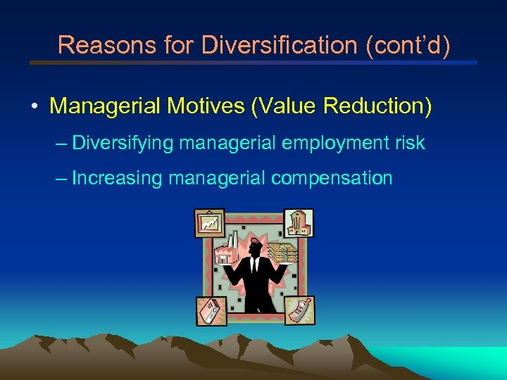 Reasons for Diversification (cont'd) • Managerial Motives (Value Reduction) – Diversifying managerial employment risk