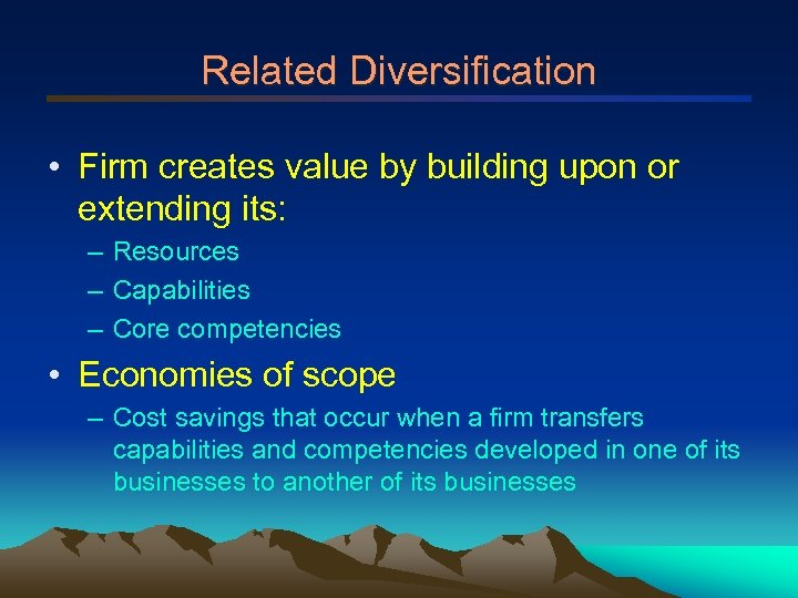 Related Diversification • Firm creates value by building upon or extending its: – Resources