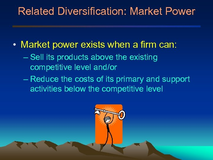 Related Diversification: Market Power • Market power exists when a firm can: – Sell
