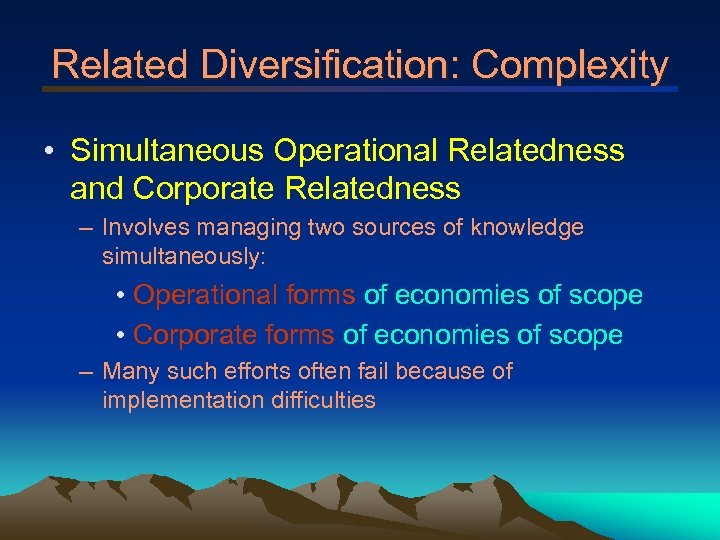 Related Diversification: Complexity • Simultaneous Operational Relatedness and Corporate Relatedness – Involves managing two