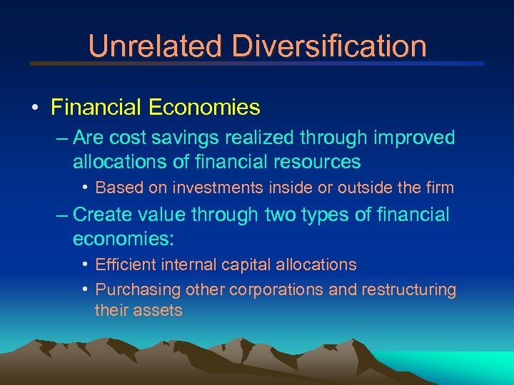 Unrelated Diversification • Financial Economies – Are cost savings realized through improved allocations of