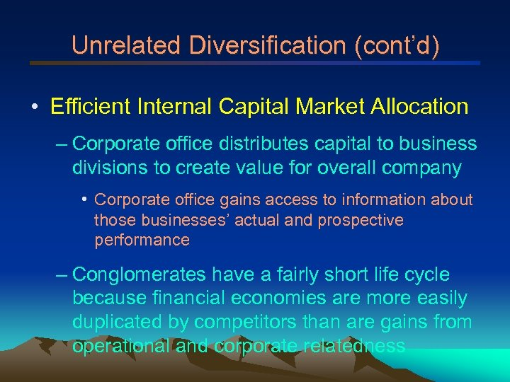 Unrelated Diversification (cont'd) • Efficient Internal Capital Market Allocation – Corporate office distributes capital