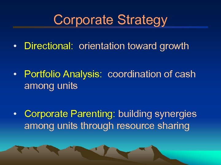 Corporate Strategy • Directional: orientation toward growth • Portfolio Analysis: coordination of cash among
