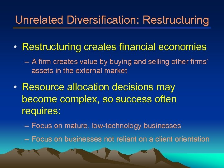 Unrelated Diversification: Restructuring • Restructuring creates financial economies – A firm creates value by