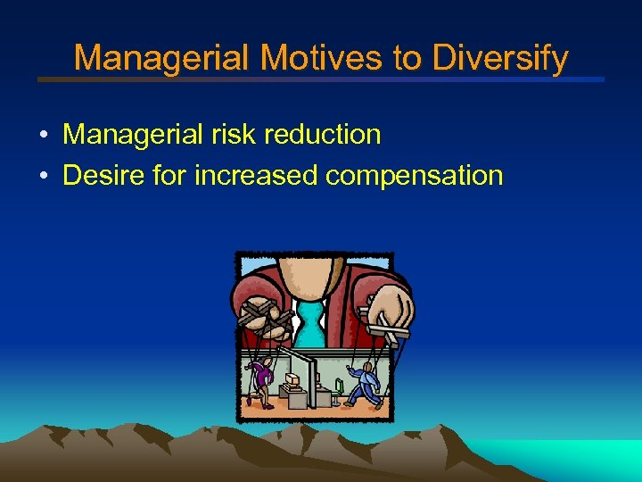 Managerial Motives to Diversify • Managerial risk reduction • Desire for increased compensation