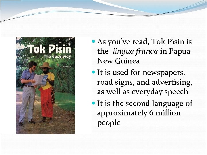 As you've read, Tok Pisin is the lingua franca in Papua New Guinea