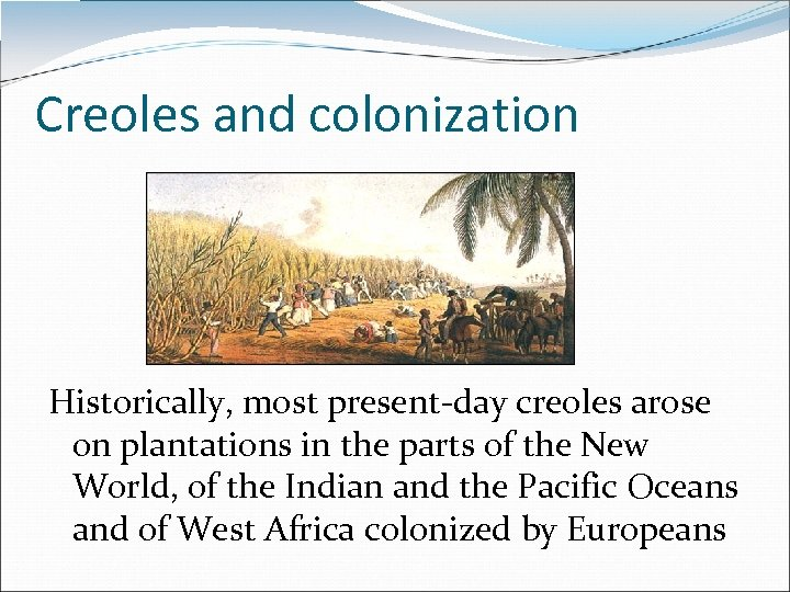 Creoles and colonization Historically, most present-day creoles arose on plantations in the parts of