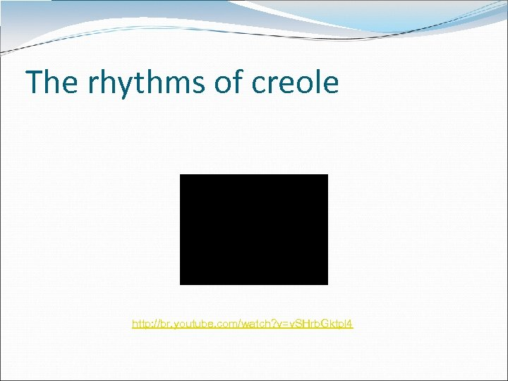 The rhythms of creole http: //br. youtube. com/watch? v=v. SHrb. Gktpl 4