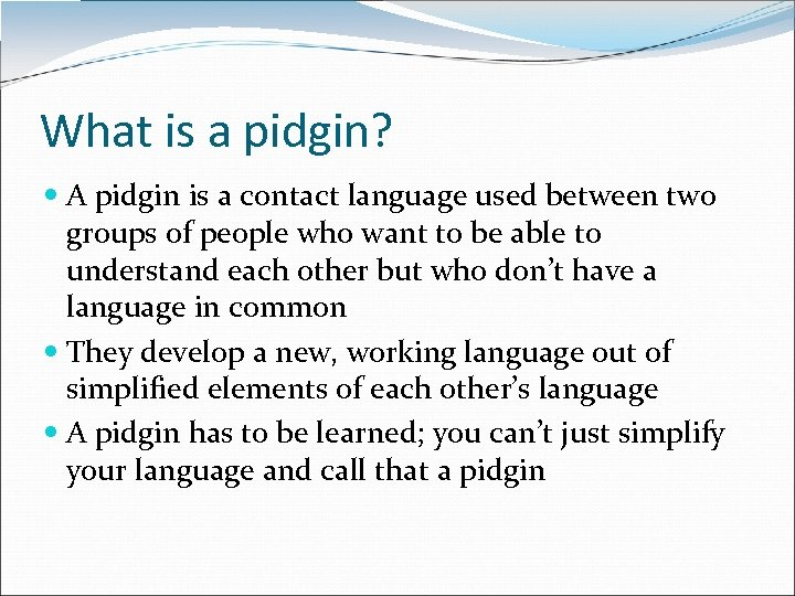 What is a pidgin? A pidgin is a contact language used between two groups