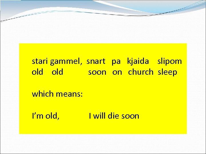 stari gammel, snart pa kjaida slipom old soon church sleep which means: I'm old,