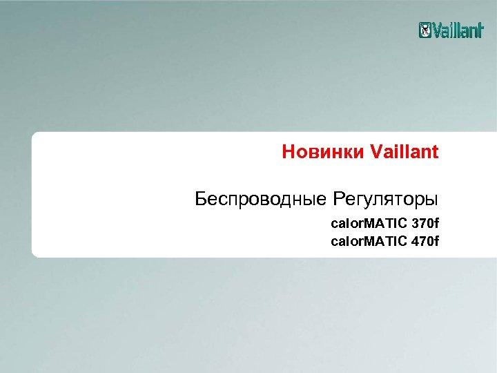Новинки Vaillant Беспроводные Регуляторы calor. MATIC 370 f calor. MATIC 470 f