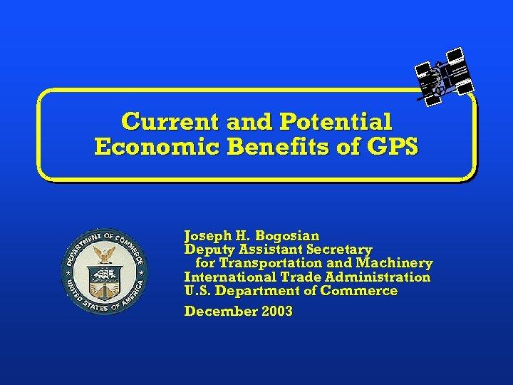 Current and Potential Economic Benefits of GPS Joseph H. Bogosian Deputy Assistant Secretary for