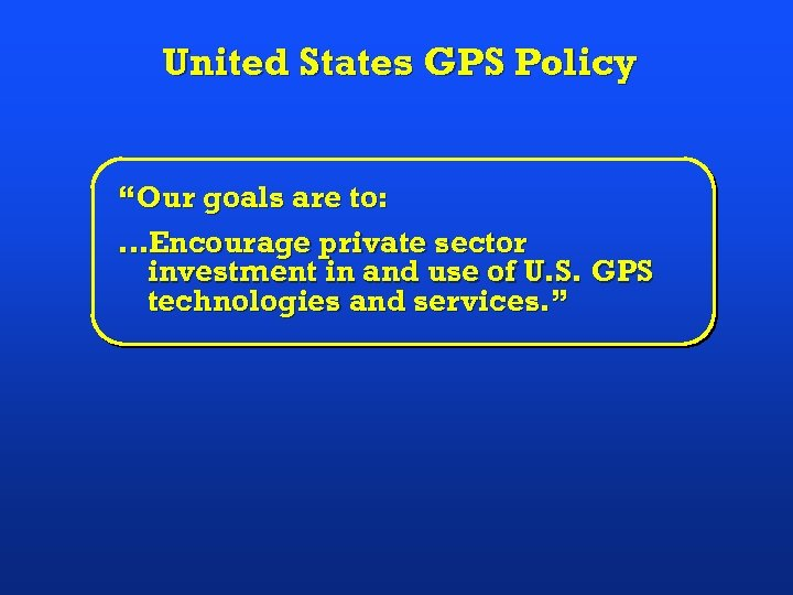 """United States GPS Policy """"Our goals are to: …Encourage private sector investment in and"""