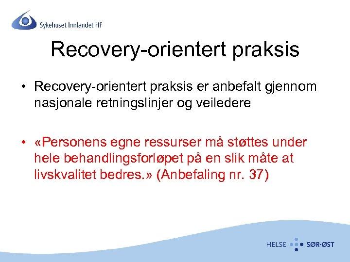 Recovery-orientert praksis • Recovery-orientert praksis er anbefalt gjennom nasjonale retningslinjer og veiledere • «Personens