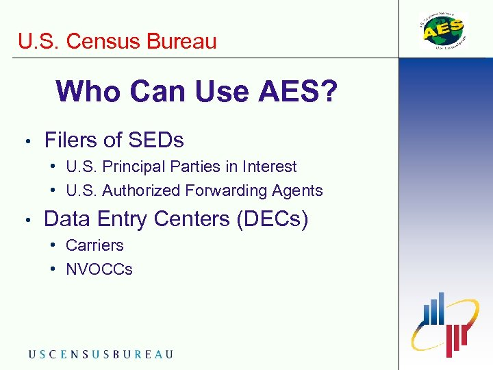 U. S. Census Bureau Who Can Use AES? • Filers of SEDs • U.