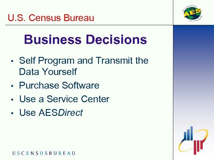 U. S. Census Bureau Business Decisions • • Self Program and Transmit the Data