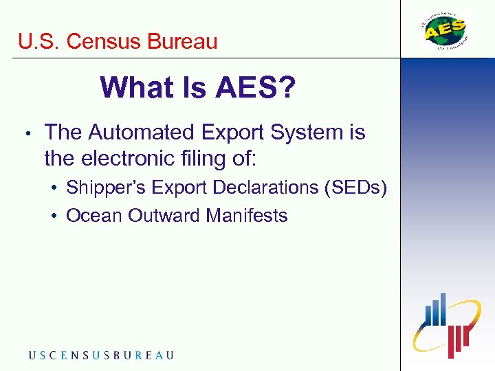 U. S. Census Bureau What Is AES? • The Automated Export System is the