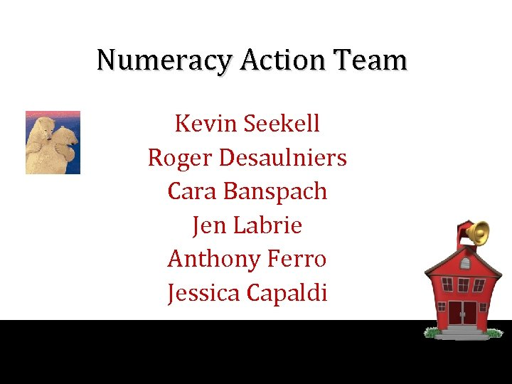Numeracy Action Team Kevin Seekell Roger Desaulniers Cara Banspach Jen Labrie Anthony Ferro Jessica