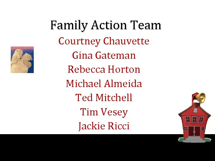 Family Action Team Courtney Chauvette Gina Gateman Rebecca Horton Michael Almeida Ted Mitchell Tim