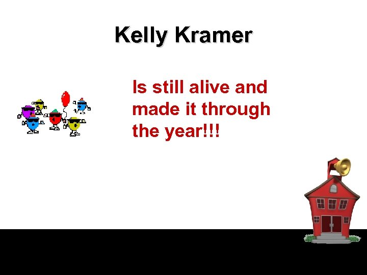 Kelly Kramer Is still alive and made it through the year!!!