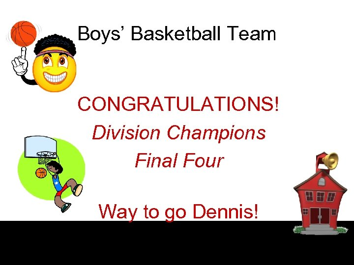 Boys' Basketball Team CONGRATULATIONS! Division Champions Final Four Way to go Dennis!