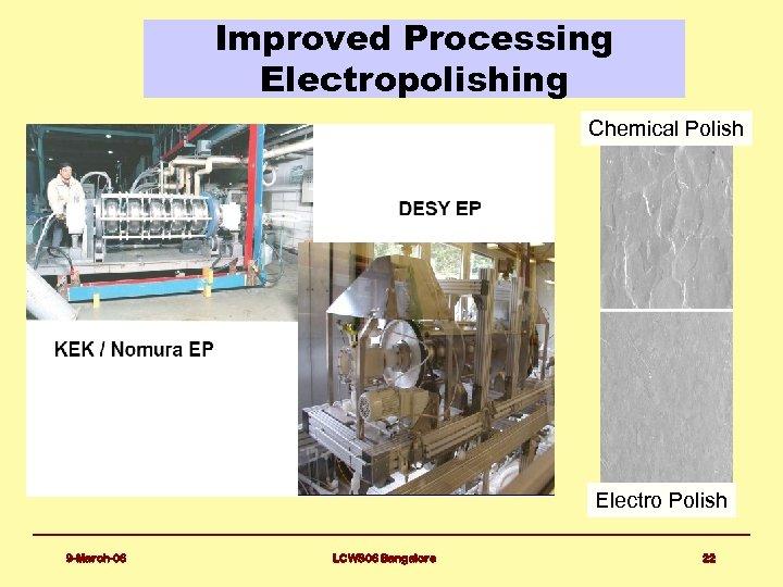 Improved Processing Electropolishing Chemical Polish Electro Polish 9 -March-06 LCWS 06 Bangalore 22