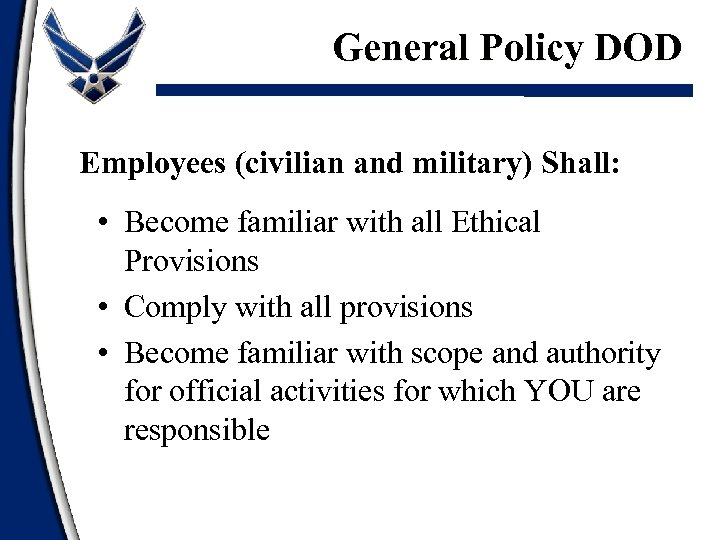 General Policy DOD Employees (civilian and military) Shall: • Become familiar with all Ethical