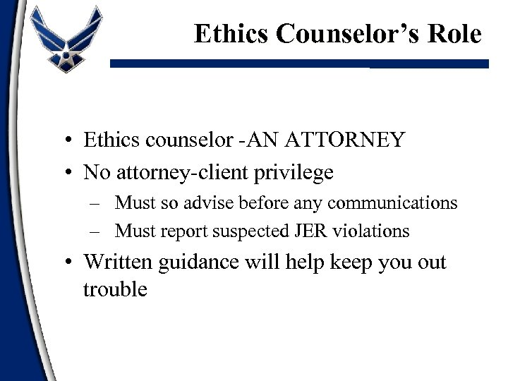 Ethics Counselor's Role • Ethics counselor -AN ATTORNEY • No attorney-client privilege – Must