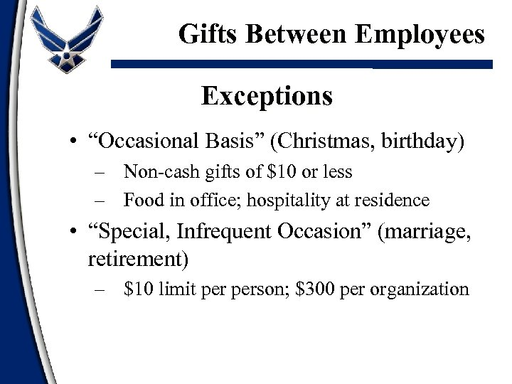 "Gifts Between Employees Exceptions • ""Occasional Basis"" (Christmas, birthday) – Non-cash gifts of $10"