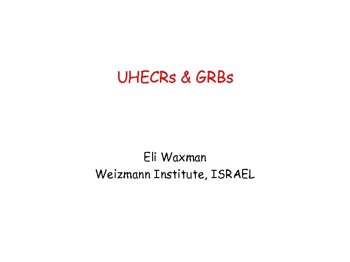 UHECRs & GRBs Eli Waxman Weizmann Institute, ISRAEL