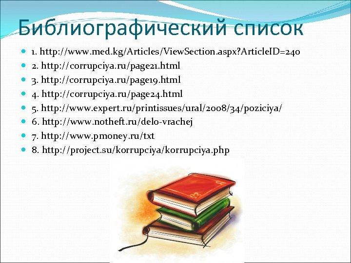 Библиографический список 1. http: //www. med. kg/Articles/View. Section. aspx? Article. ID=240 2. http: //corrupciya.