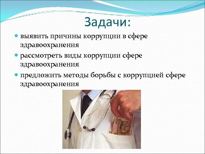 Задачи: выявить причины коррупции в сфере здравоохранения рассмотреть виды коррупции сфере здравоохранения предложить методы