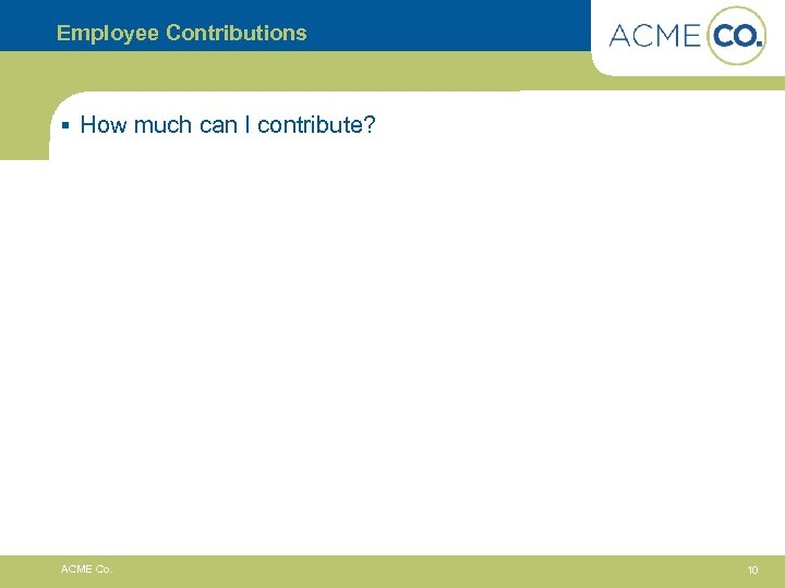 Employee Contributions § How much can I contribute? ACME Co. 10