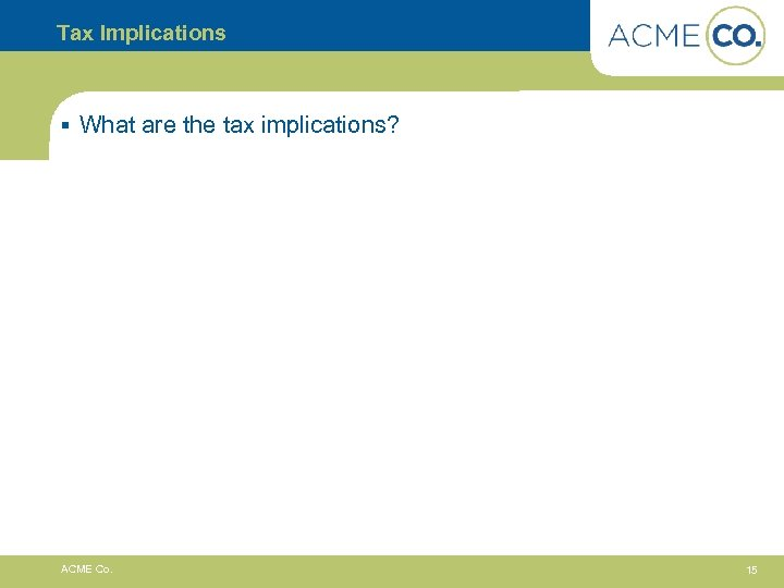 Tax Implications § What are the tax implications? ACME Co. 15