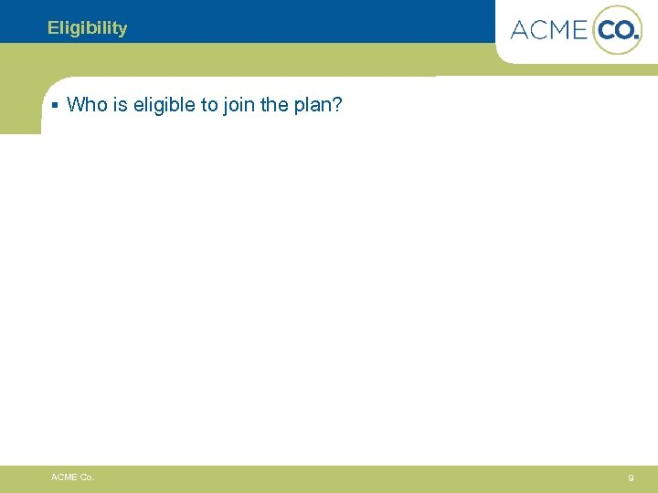 Eligibility § Who is eligible to join the plan? ACME Co. 9