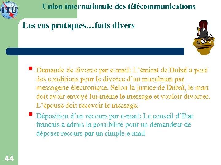 Union internationale des télécommunications Les cas pratiques…faits divers § Demande de divorce par e-mail:
