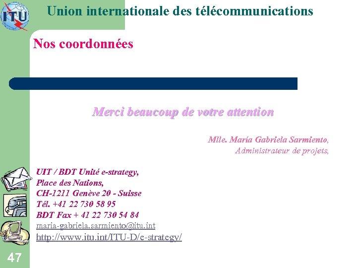 Union internationale des télécommunications Nos coordonnées Merci beaucoup de votre attention Mlle. María Gabriela
