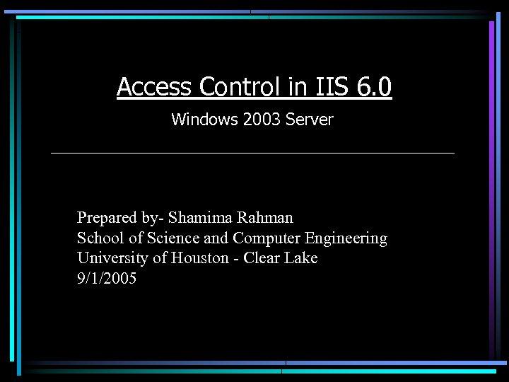 Access Control in IIS 6. 0 Windows 2003 Server Prepared by- Shamima Rahman School