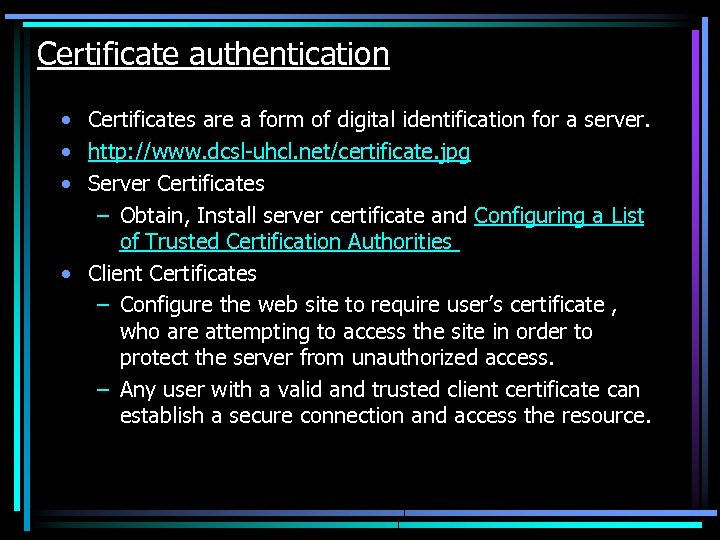 Certificate authentication • Certificates are a form of digital identification for a server. •