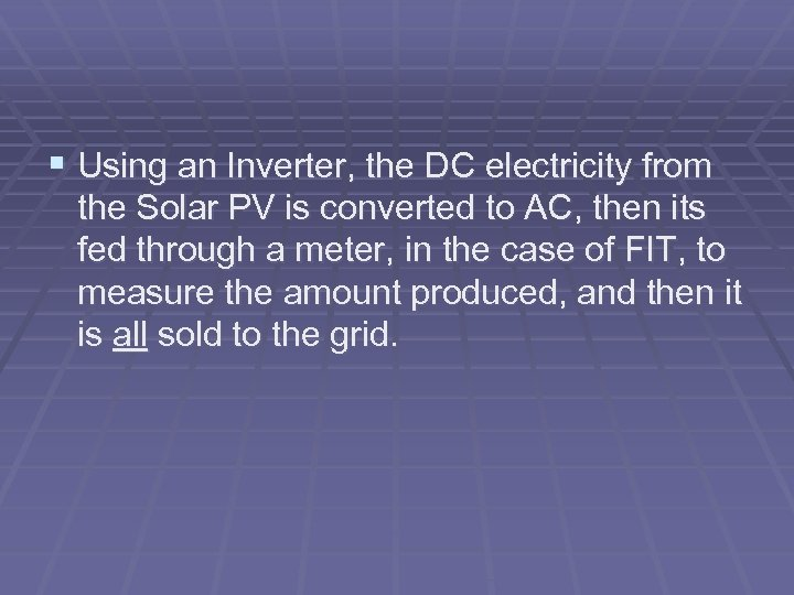 § Using an Inverter, the DC electricity from the Solar PV is converted to