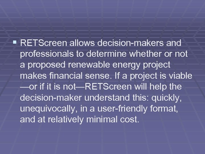 § RETScreen allows decision-makers and professionals to determine whether or not a proposed renewable