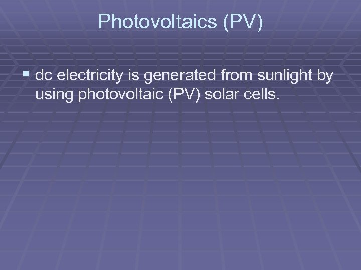 Photovoltaics (PV) § dc electricity is generated from sunlight by using photovoltaic (PV) solar