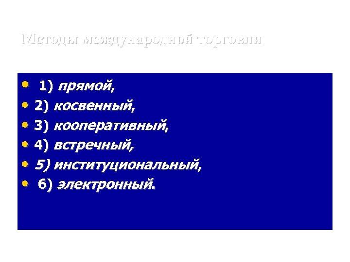 Методы международной торговли • 1) прямой, 2) косвенный, 3) кооперативный, 4) встречный, • •