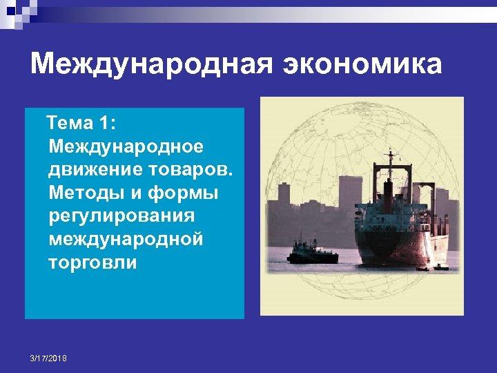Международная экономика Тема 1: Международное движение товаров. Методы и формы регулирования международной торговли 3/17/2018