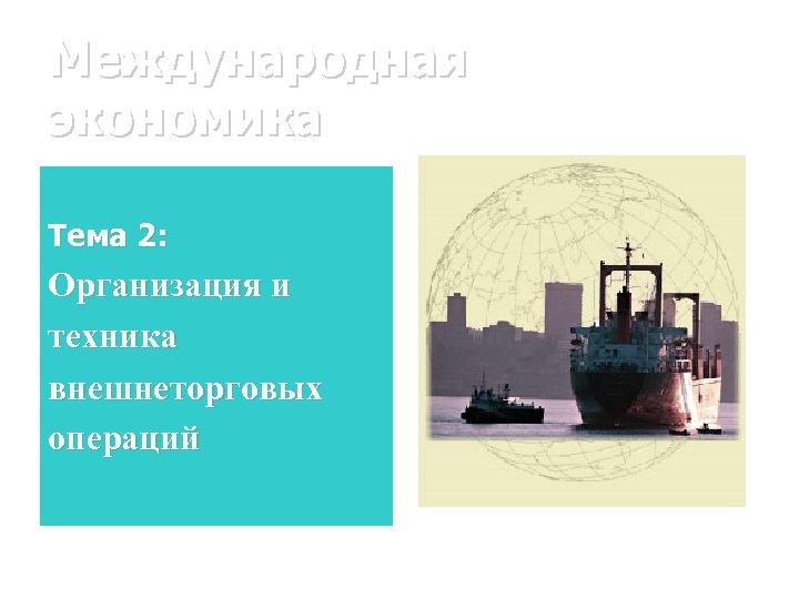 Международная экономика Тема 2: Организация и техника внешнеторговых операций