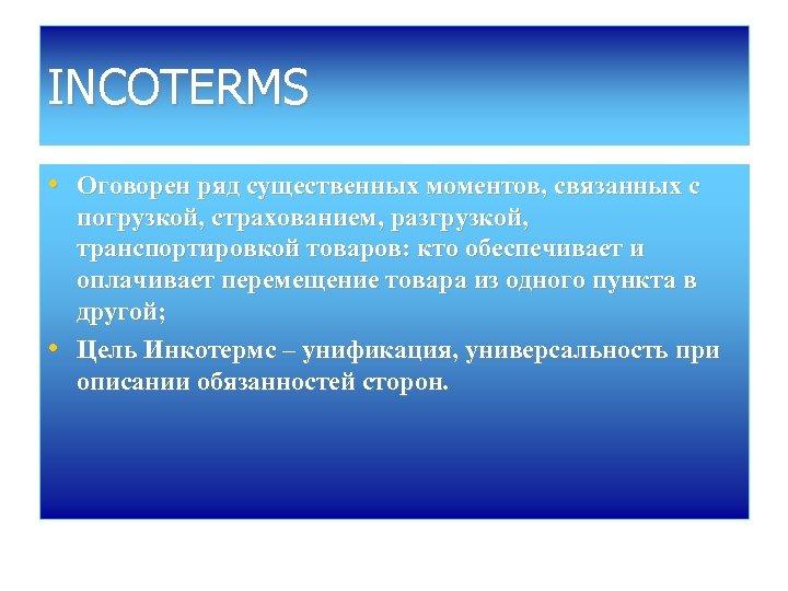 INCOTERMS • Оговорен ряд существенных моментов, связанных с • погрузкой, страхованием, разгрузкой, транспортировкой товаров: